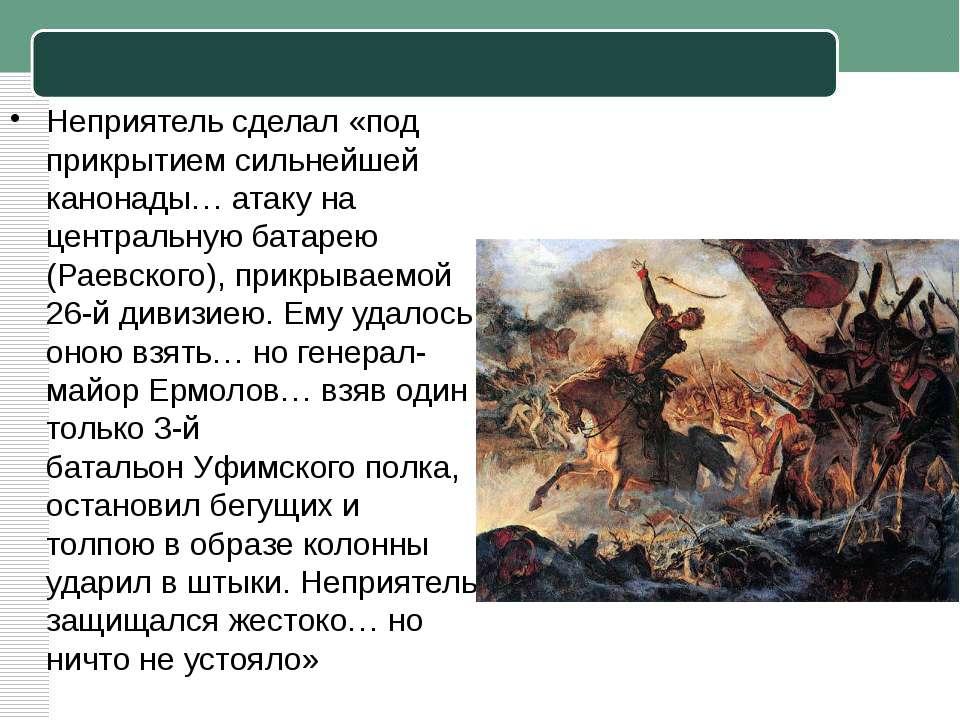 Неприятель сделал «под прикрытием сильнейшей канонады… атаку на центральнуюб...