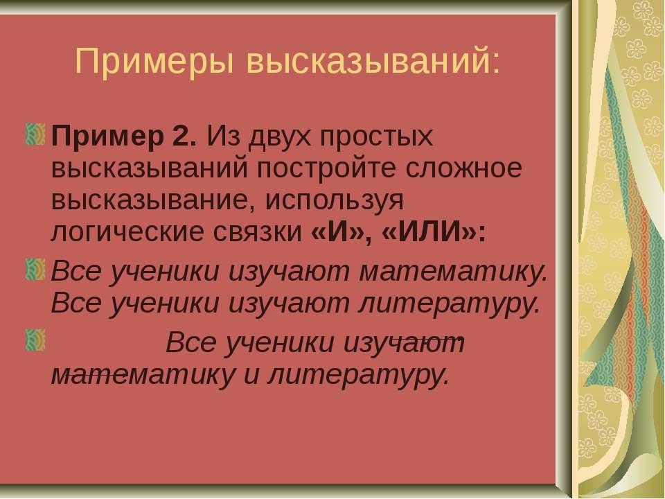 Примеры высказываний: Пример 2. Из двух простых высказываний постройте сложно...