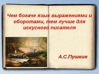 Чем богаче язык выражениями и оборотами, тем лучше для искусного писателя А.С...