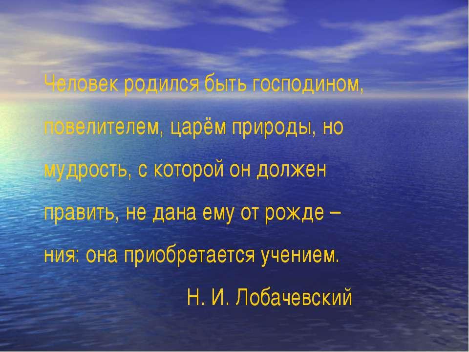 Человек родился быть господином, повелителем, царём природы, но мудрость, с к...