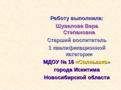 Работу выполнила: Шувалова Вера Степановна Старший воспитатель 1 квалификацио...
