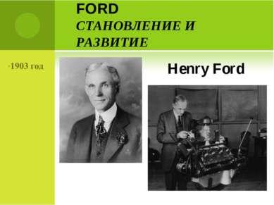 FORD СТАНОВЛЕНИЕ И РАЗВИТИЕ Henry Ford