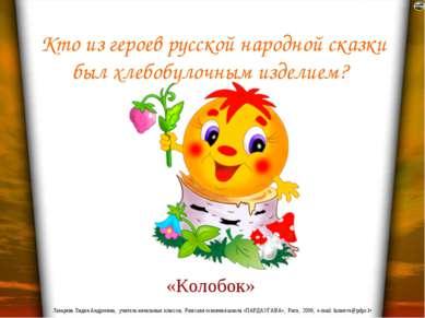 Кто из героев русской народной сказки был хлебобулочным изделием? «Колобок» Л...