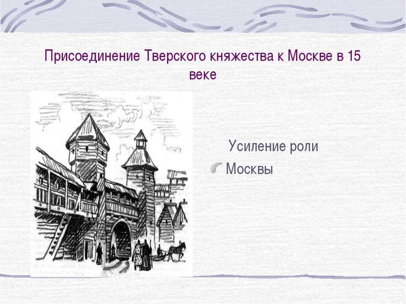 Присоединение Тверского княжества к Москве в 15 веке Усиление роли Москвы