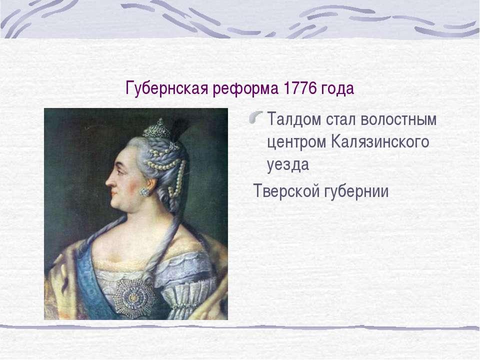 Губернская реформа 1776 года Талдом стал волостным центром Калязинского уезда...