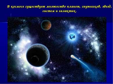 В космосе существует множество планет, спутников, звезд, систем и галактик.