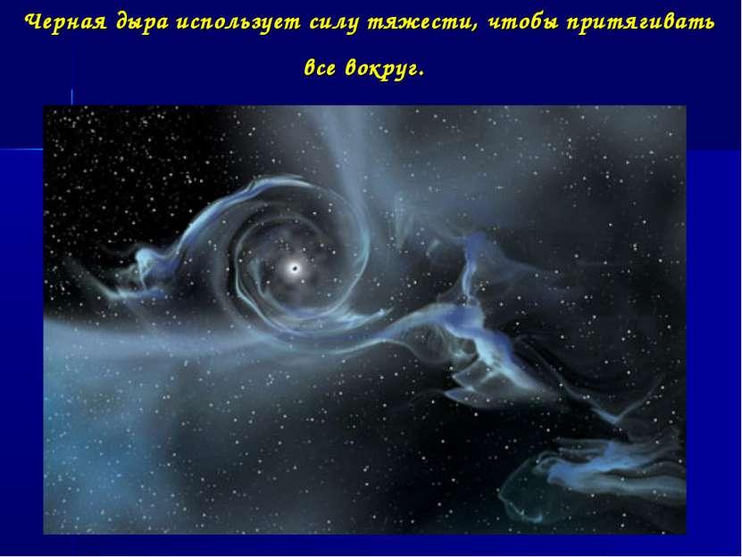 Черная дыра использует силу тяжести, чтобы притягивать все вокруг.