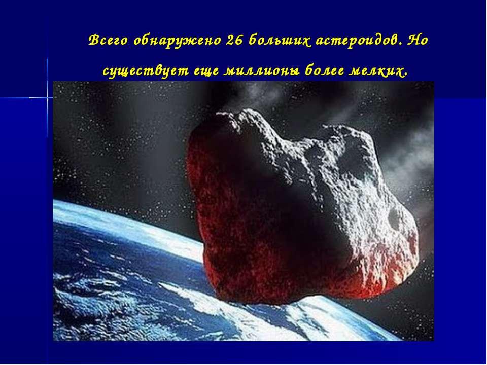 Всегообнаружено 26 больших астероидов. Но существует еще миллионы более мелких.