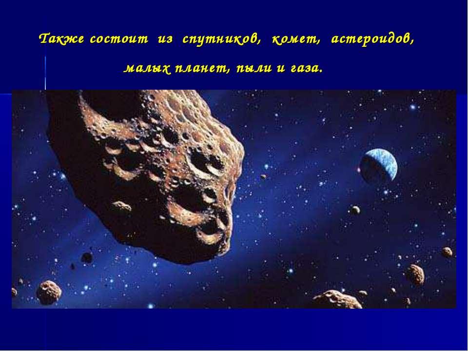 Также состоит из спутников, комет, астероидов, малых планет, пыли и газа.