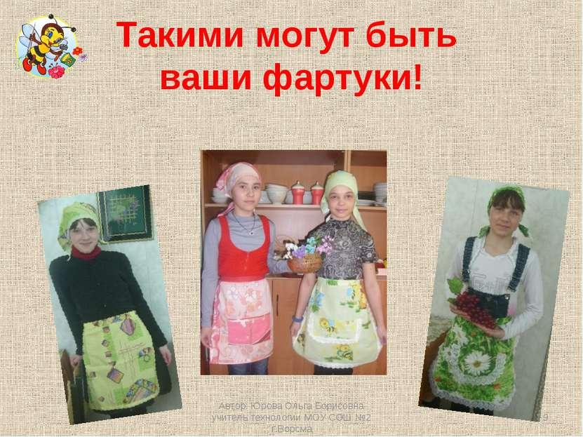Такими могут быть ваши фартуки! * Автор: Юрова Ольга Борисовна учитель технол...