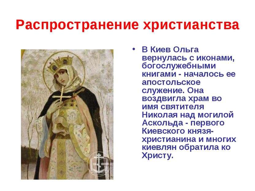 Распространение христианства В Киев Ольга вернулась с иконами, богослужебными...