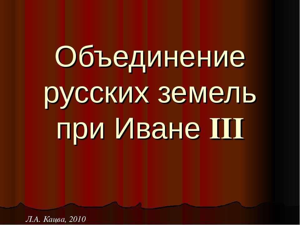 Объединение русских земель при Иване III Л.А. Кацва, 2010