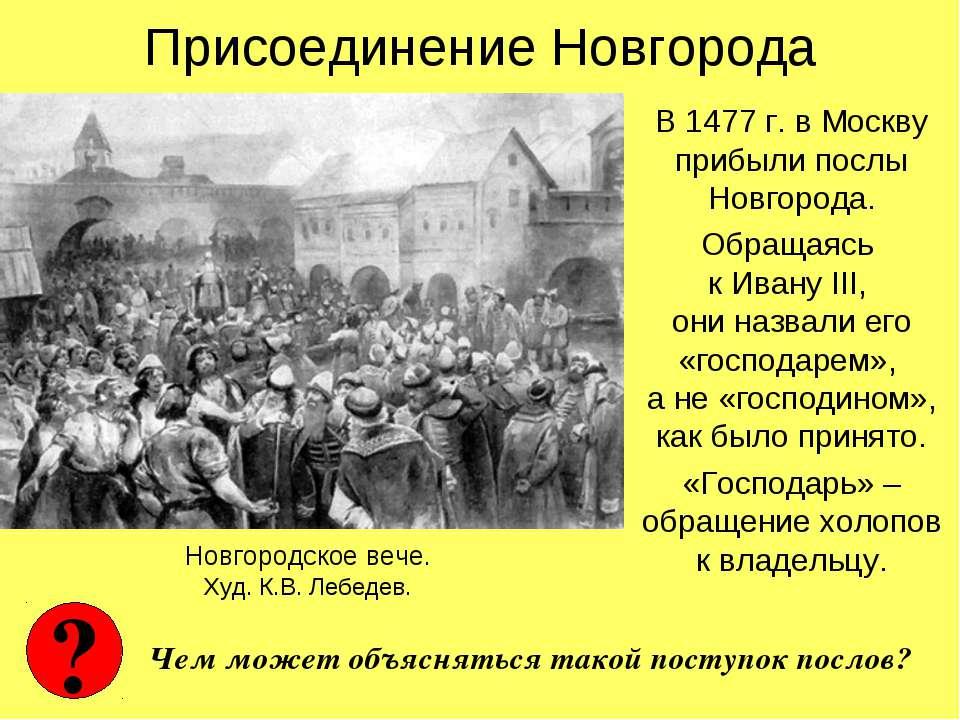 Присоединение Новгорода В 1477 г. в Москву прибыли послы Новгорода. Обращаясь...