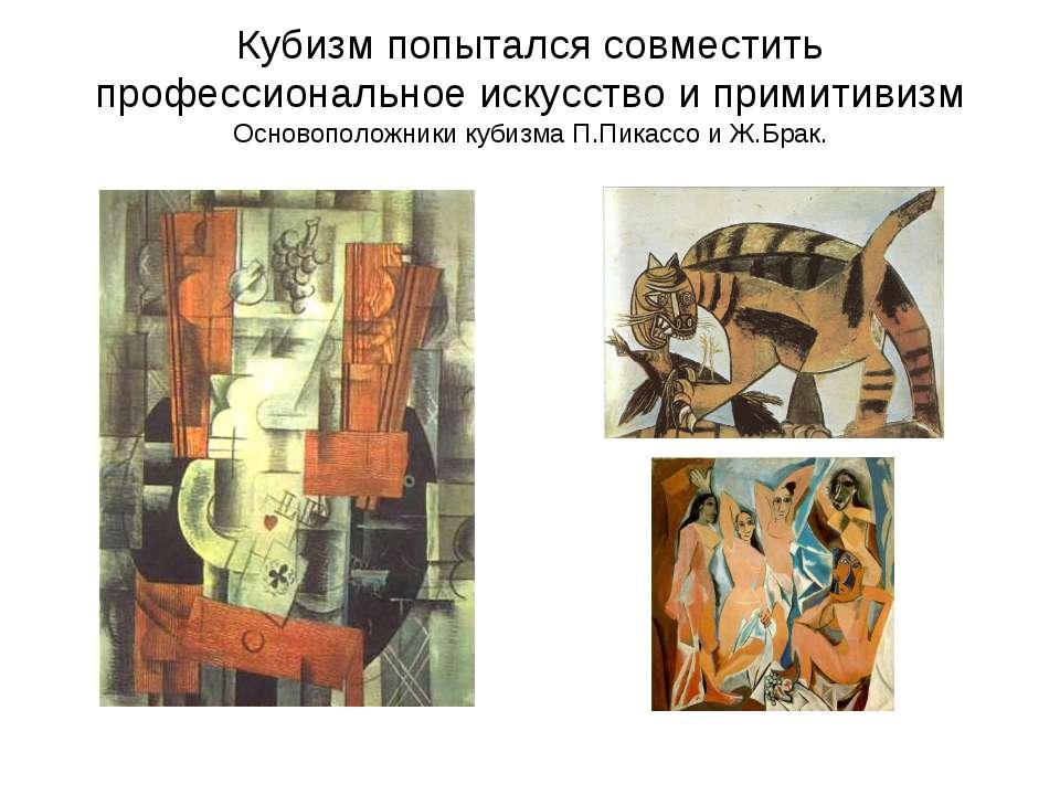 Кубизм попытался совместить профессиональное искусство и примитивизм Основопо...