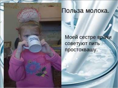 Польза молока. Моей сестре врачи советуют пить простоквашу.