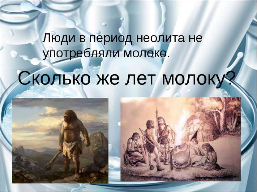 Сколько же лет молоку? Люди в период неолита не употребляли молоко.
