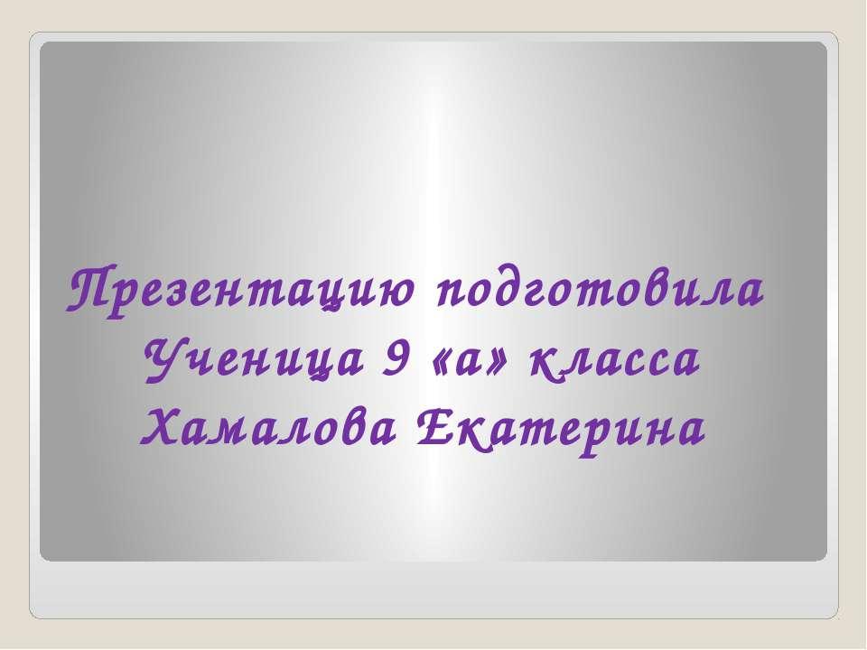 Презентацию подготовила Ученица 9 «а» класса Хамалова Екатерина