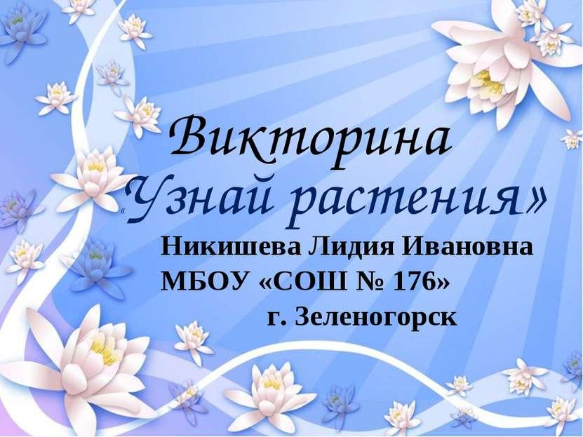 «Узнай растения» Викторина Никишева Лидия Ивановна МБОУ «СОШ № 176» г. Зелено...