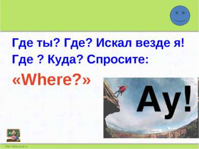 Где ты? Где? Искал везде я! Где ? Куда? Спросите: «Where?»