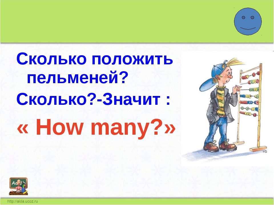 Сколько положить пельменей? Сколько?-Значит : « How many?»