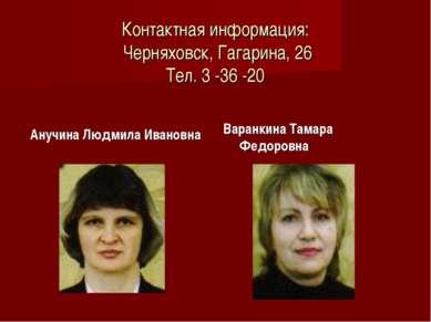 Контактная информация: Черняховск, Гагарина, 26 Тел. 3 -36 -20 Анучина Людмил...