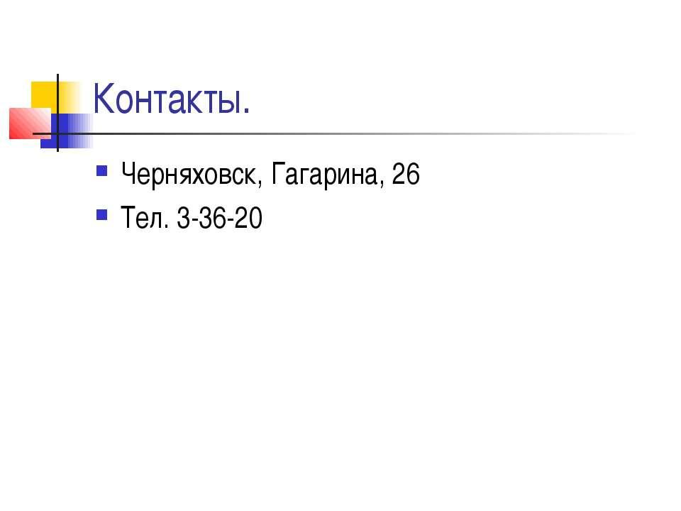 Контакты. Черняховск, Гагарина, 26 Тел. 3-36-20
