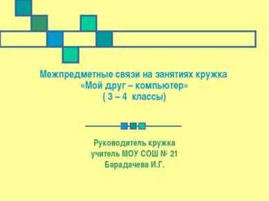 Межпредметные связи на занятиях кружка «Мой друг – компьютер» ( 3 – 4 классы)...