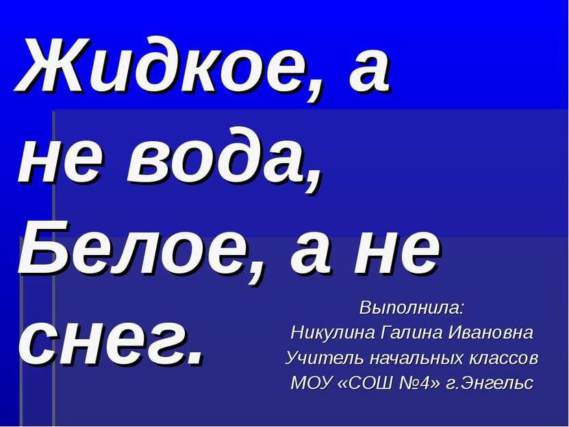 Жидкое, а не вода, Белое, а не снег. Выполнила: Никулина Галина Ивановна Учит...