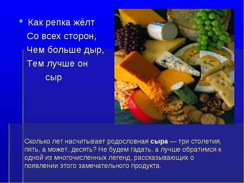 Как репка жёлт Со всех сторон, Чем больше дыр, Тем лучше он сыр Сколько лет н...
