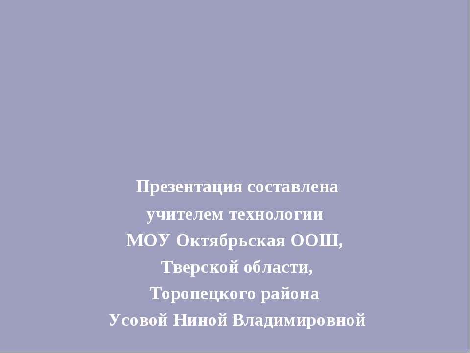Презентация составлена учителем технологии МОУ Октябрьская ООШ, Тверской обла...
