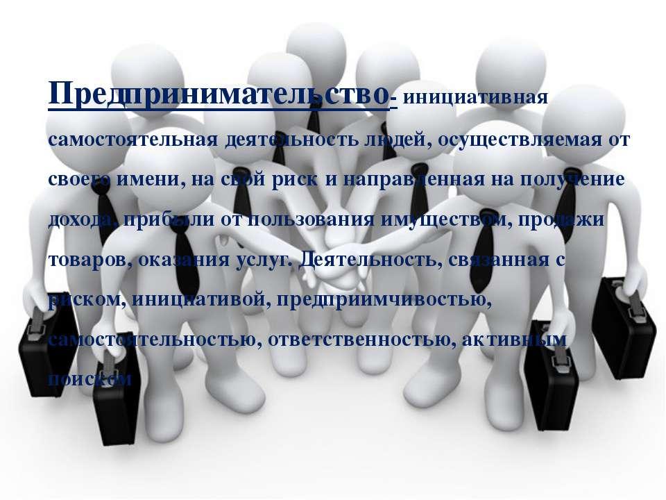 Предпринимательство- инициативная самостоятельная деятельность людей, осущест...
