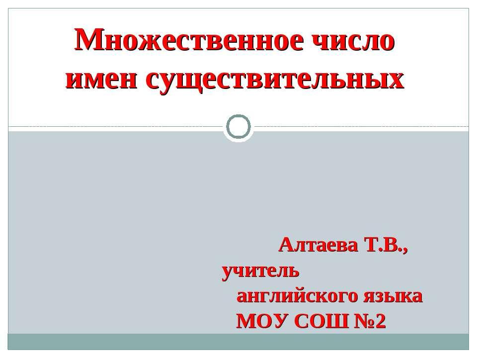 Множественное число имен существительных Алтаева Т.В., учитель английского яз...