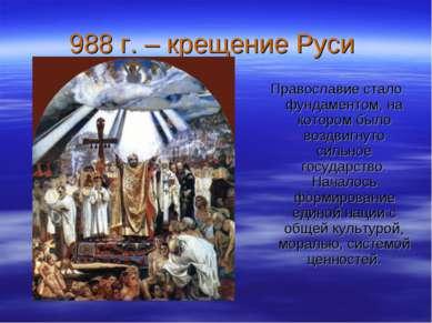 988 г. – крещение Руси Православие стало фундаментом, на котором было воздвиг...
