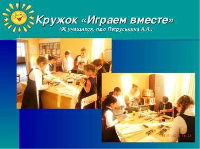 Кружок «Играем вместе» (96 учащихся, пдо Петруськина А.А.)