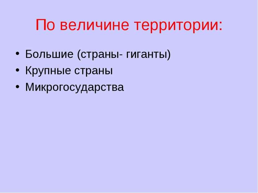 По величине территории: Большие (страны- гиганты) Крупные страны Микрогосудар...