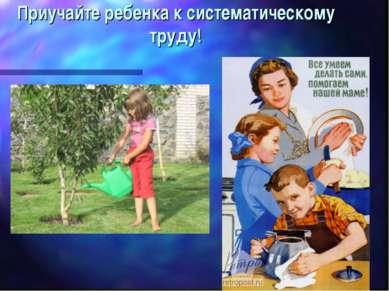 Приучайте ребенка к систематическому труду!