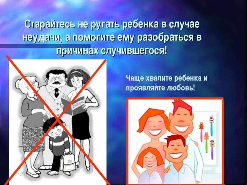 Старайтесь не ругать ребенка в случае неудачи, а помогите ему разобраться в п...