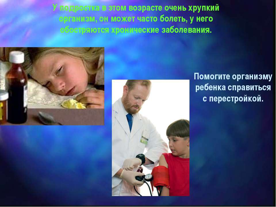 У подростка в этом возрасте очень хрупкий организм, он может часто болеть, у ...