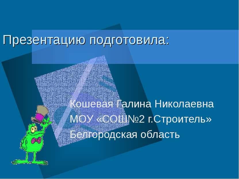 Презентацию подготовила: Кошевая Галина Николаевна МОУ «СОШ№2 г.Строитель» Бе...