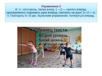 Упражнение 3 И. п.: ноги врозь, палка внизу. 1 —2 — наклон вперед, одновремен...