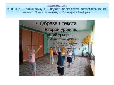 Упражнение 7 И. п.: о. с. — палка внизу. 1 — поднять палку вверх, посмотреть ...