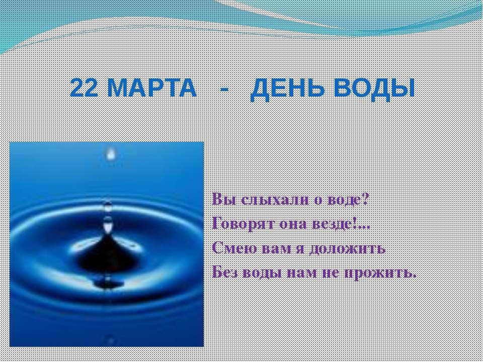 22 МАРТА - ДЕНЬ ВОДЫ Вы слыхали о воде? Говорят она везде!... Смею вам я доло...