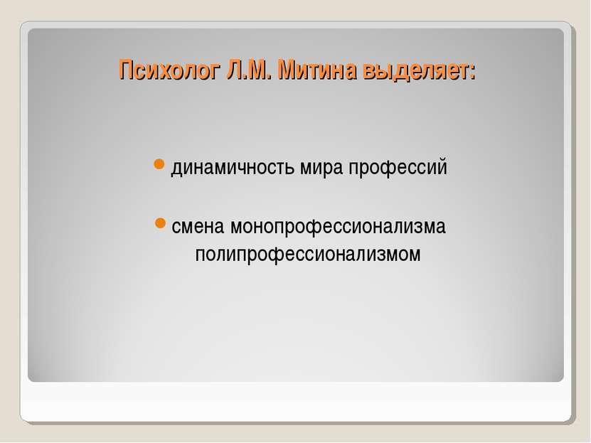 Психолог Л.М. Митина выделяет: динамичность мира профессий смена монопрофесси...