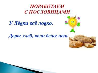 У Лёвки всё ловко. Дорог хлеб, коли денег нет.