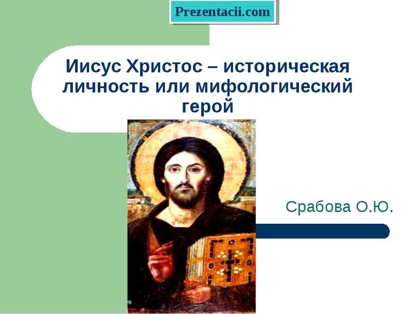Иисус Христос – историческая личность или мифологический герой Срабова О.Ю. P...