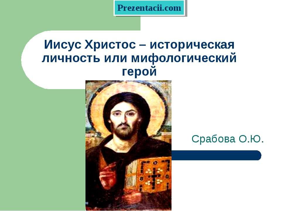 Иисус Христос – историческая личность или мифологический герой Срабова О.Ю.