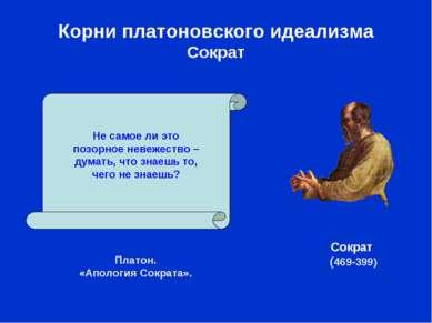 Корни платоновского идеализма Сократ Платон. «Апология Сократа». Не самое ли ...
