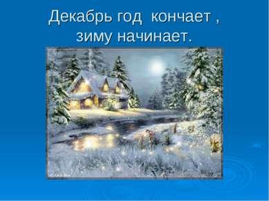 Декабрь год кончает , зиму начинает.