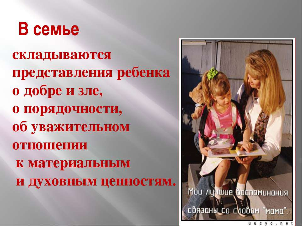 В семье складываются представления ребенка о добре и зле, о порядочности, об ...