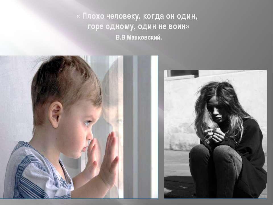« Плохо человеку, когда он один, горе одному, один не воин» В.В Маяковский.